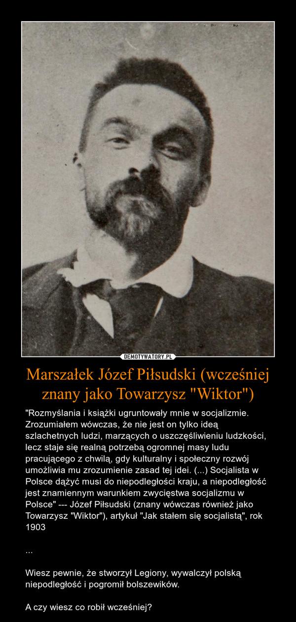 """Marszałek Józef Piłsudski (wcześniej znany jako Towarzysz """"Wiktor"""") – """"Rozmyślania i książki ugruntowały mnie w socjalizmie. Zrozumiałem wówczas, że nie jest on tylko ideą szlachetnych ludzi, marzących o uszczęśliwieniu ludzkości, lecz staje się realną potrzebą ogromnej masy ludu pracującego z chwilą, gdy kulturalny i społeczny rozwój umożliwia mu zrozumienie zasad tej idei. (...) Socjalista w Polsce dążyć musi do niepodległości kraju, a niepodległość jest znamiennym warunkiem zwycięstwa socjalizmu w Polsce"""" --- Józef Piłsudski (znany wówczas również jako Towarzysz """"Wiktor""""), artykuł """"Jak stałem się socjalistą"""", rok 1903...Wiesz pewnie, że stworzył Legiony, wywalczył polską niepodległość i pogromił bolszewików.A czy wiesz co robił wcześniej?"""