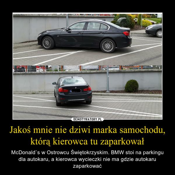Jakoś mnie nie dziwi marka samochodu, którą kierowca tu zaparkował – McDonald`s w Ostrowcu Świętokrzyskim. BMW stoi na parkingu dla autokaru, a kierowca wycieczki nie ma gdzie autokaru zaparkować