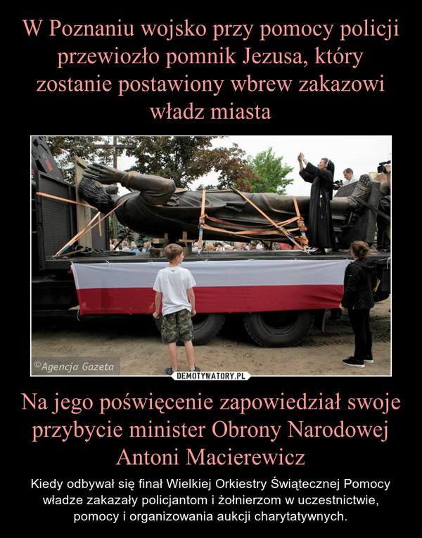 Na jego poświęcenie zapowiedział swoje przybycie minister Obrony Narodowej Antoni Macierewicz – Kiedy odbywał się finał Wielkiej Orkiestry Świątecznej Pomocy władze zakazały policjantom i żołnierzom w uczestnictwie, pomocy i organizowania aukcji charytatywnych.