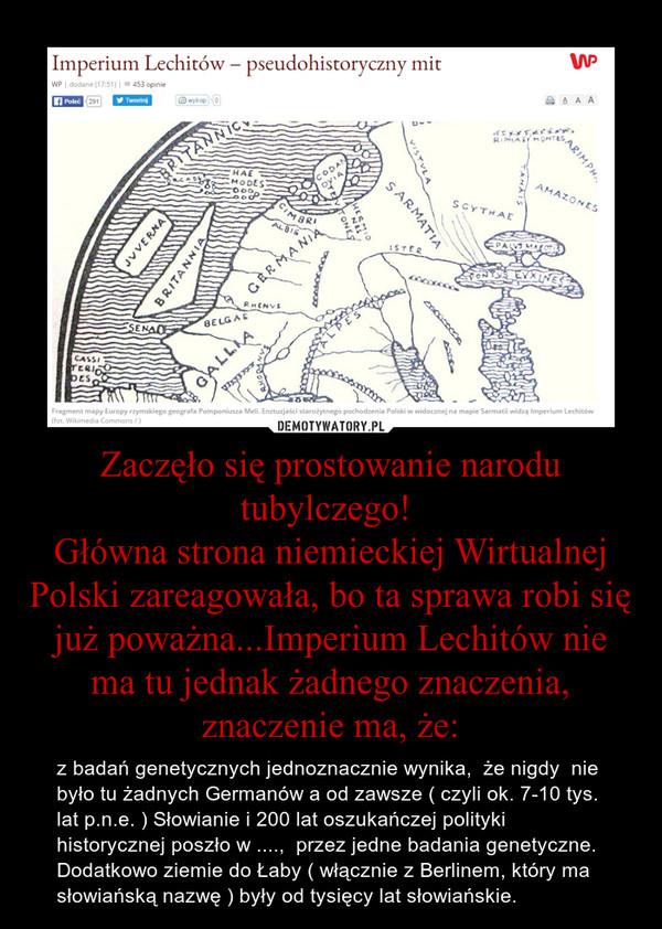 Zaczęło się prostowanie narodu tubylczego! Główna strona niemieckiej Wirtualnej Polski zareagowała, bo ta sprawa robi się już poważna...Imperium Lechitów nie ma tu jednak żadnego znaczenia, znaczenie ma, że: – z badań genetycznych jednoznacznie wynika,  że nigdy  nie było tu żadnych Germanów a od zawsze ( czyli ok. 7-10 tys. lat p.n.e. ) Słowianie i 200 lat oszukańczej polityki historycznej poszło w ....,  przez jedne badania genetyczne. Dodatkowo ziemie do Łaby ( włącznie z Berlinem, który ma słowiańską nazwę ) były od tysięcy lat słowiańskie.