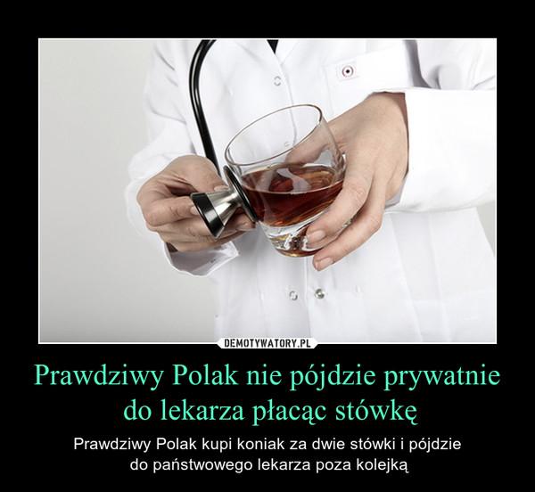 Prawdziwy Polak nie pójdzie prywatnie do lekarza płacąc stówkę – Prawdziwy Polak kupi koniak za dwie stówki i pójdzie do państwowego lekarza poza kolejką