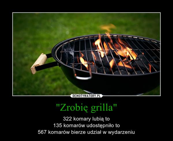 """""""Zrobię grilla"""" – 322 komary lubią to135 komarów udostępniło to567 komarów bierze udział w wydarzeniu"""