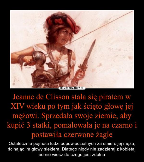 Jeanne de Clisson stała się piratem w XIV wieku po tym jak ścięto głowę jej mężowi. Sprzedała swoje ziemie, aby kupić 3 statki, pomalowała je na czarno i postawiła czerwone żagle – Ostatecznie pojmała ludzi odpowiedzialnych za śmierć jej męża, ścinając im głowy siekierą. Dlatego nigdy nie zadzieraj z kobietą, bo nie wiesz do czego jest zdolna
