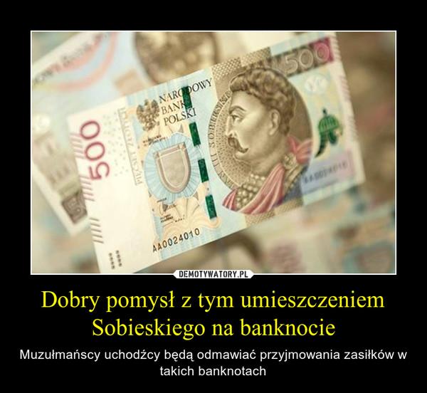 Dobry pomysł z tym umieszczeniem Sobieskiego na banknocie – Muzułmańscy uchodźcy będą odmawiać przyjmowania zasiłków w takich banknotach