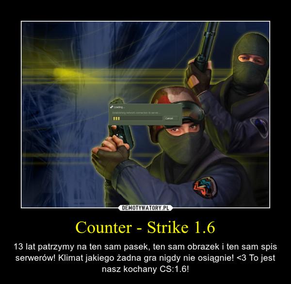 Counter - Strike 1.6 – 13 lat patrzymy na ten sam pasek, ten sam obrazek i ten sam spis serwerów! Klimat jakiego żadna gra nigdy nie osiągnie! <3 To jest nasz kochany CS:1.6!