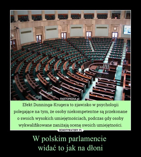 W polskim parlamencie widać to jak na dłoni –  Efekt Dunninga-Krugera to zjawisko w psychologiipolegające na tym, że osoby niekompetentne są przekonaneo swoich wysokich umiejętnościach, podczas gdy osobywykwalifikowane zaniżają ocenę swoich umiejętności.