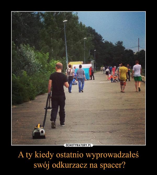 A ty kiedy ostatnio wyprowadzałeś swój odkurzacz na spacer? –