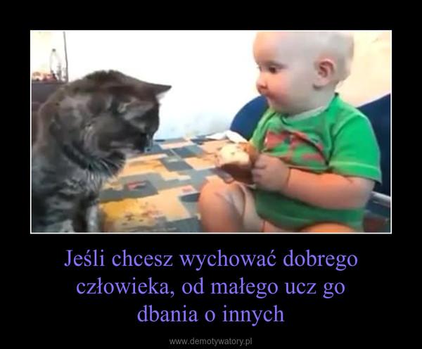 Jeśli chcesz wychować dobrego człowieka, od małego ucz godbania o innych –
