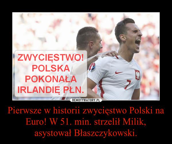 Pierwsze w historii zwycięstwo Polski na Euro! W 51. min. strzelił Milik, asystował Błaszczykowski. –