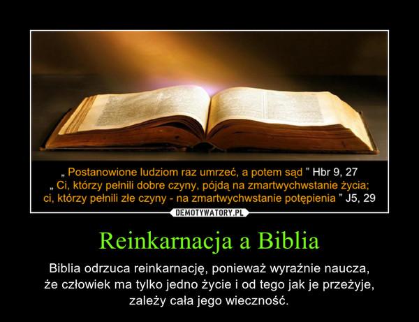 Reinkarnacja a Biblia – Biblia odrzuca reinkarnację, ponieważ wyraźnie naucza,że człowiek ma tylko jedno życie i od tego jak je przeżyje,zależy cała jego wieczność.