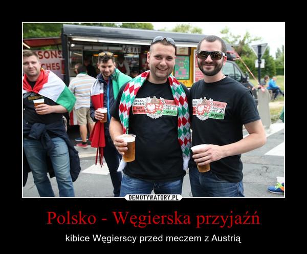 Polsko - Węgierska przyjaźń – kibice Węgierscy przed meczem z Austrią