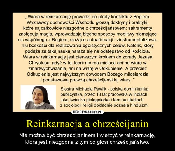 Reinkarnacja a chrześcijanin – Nie można być chrześcijaninem i wierzyć w reinkarnację,która jest niezgodna z tym co głosi chrześcijaństwo.