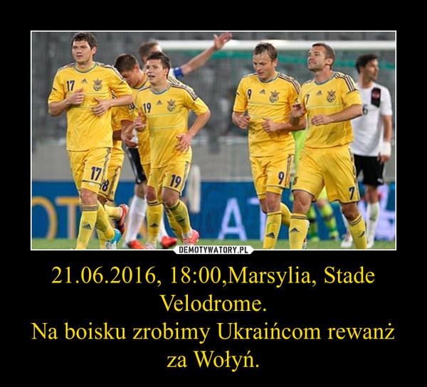 21.06.2016, 18:00,Marsylia, Stade Velodrome.Na boisku zrobimy Ukraińcom rewanż za Wołyń. –