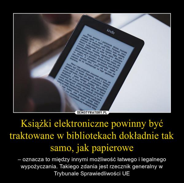 Książki elektroniczne powinny być traktowane w bibliotekach dokładnie tak samo, jak papierowe – – oznacza to między innymi możliwość łatwego i legalnego wypożyczania. Takiego zdania jest rzecznik generalny w Trybunale Sprawiedliwości UE