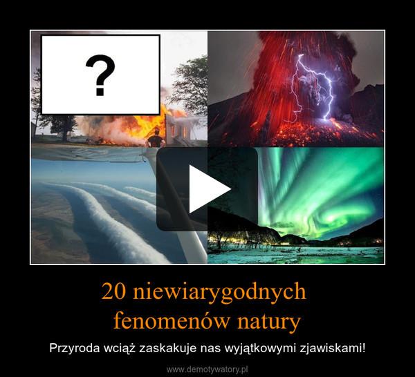 20 niewiarygodnych fenomenów natury – Przyroda wciąż zaskakuje nas wyjątkowymi zjawiskami!
