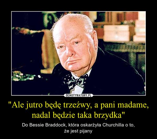 """""""Ale jutro będę trzeźwy, a pani madame, nadal będzie taka brzydka"""" – Do Bessie Braddock, która oskarżyła Churchilla o to,że jest pijany"""