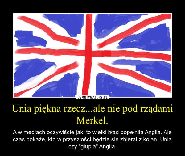 """Unia piękna rzecz...ale nie pod rządami Merkel. – A w mediach oczywiście jaki to wielki błąd popełniła Anglia. Ale czas pokaże, kto w przyszłości będzie się zbierał z kolan. Unia czy """"głupia"""" Anglia."""