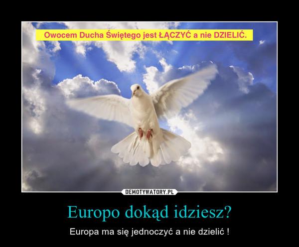 Europo dokąd idziesz? – Europa ma się jednoczyć a nie dzielić !