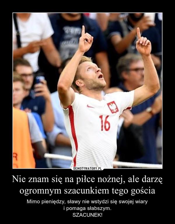 Nie znam się na piłce nożnej, ale darzę ogromnym szacunkiem tego gościa – Mimo pieniędzy, sławy nie wstydzi się swojej wiaryi pomaga słabszym.SZACUNEK!