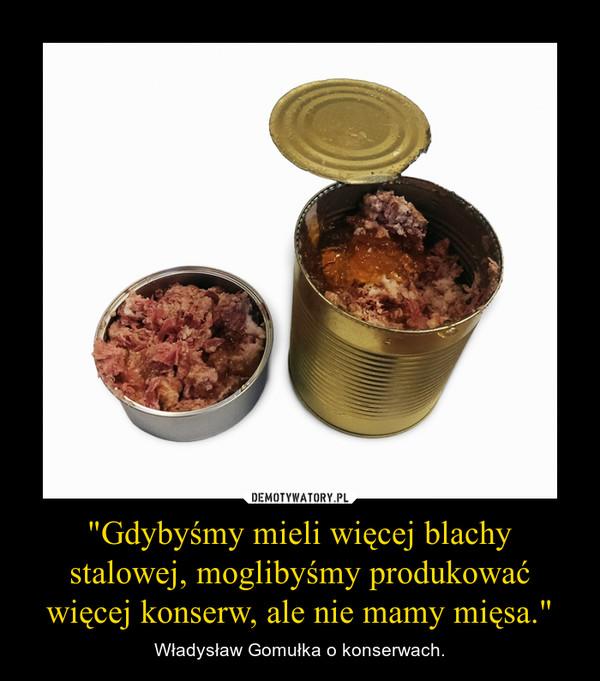 """""""Gdybyśmy mieli więcej blachy stalowej, moglibyśmy produkować więcej konserw, ale nie mamy mięsa."""" – Władysław Gomułka o konserwach."""