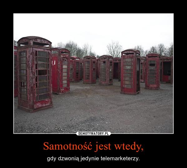 Samotność jest wtedy, – gdy dzwonią jedynie telemarketerzy.