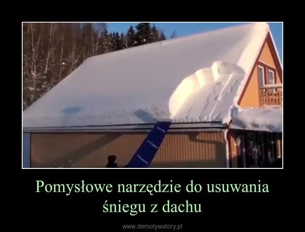 Pomysłowe narzędzie do usuwania śniegu z dachu –