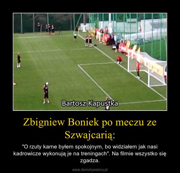 """Zbigniew Boniek po meczu ze Szwajcarią: – """"O rzuty karne byłem spokojnym, bo widziałem jak nasi kadrowicze wykonują je na treningach"""". Na filmie wszystko się zgadza."""