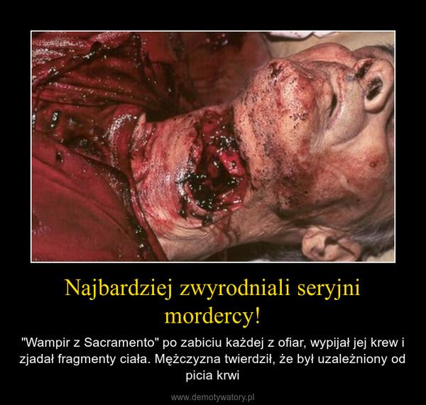"""Najbardziej zwyrodniali seryjni mordercy! – """"Wampir z Sacramento"""" po zabiciu każdej z ofiar, wypijał jej krew i zjadał fragmenty ciała. Mężczyzna twierdził, że był uzależniony od picia krwi"""