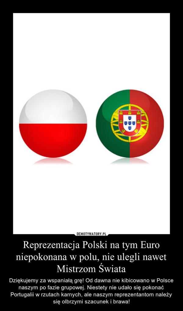Reprezentacja Polski na tym Euro niepokonana w polu, nie ulegli nawet Mistrzom Świata – Dziękujemy za wspaniałą grę! Od dawna nie kibicowano w Polsce naszym po fazie grupowej. Niestety nie udało się pokonać Portugalii w rzutach karnych, ale naszym reprezentantom należy się olbrzymi szacunek i brawa!