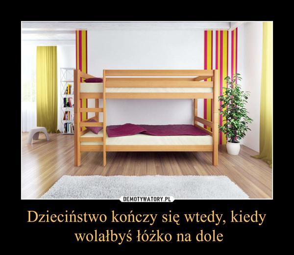 Dzieciństwo kończy się wtedy, kiedy wolałbyś łóżko na dole –