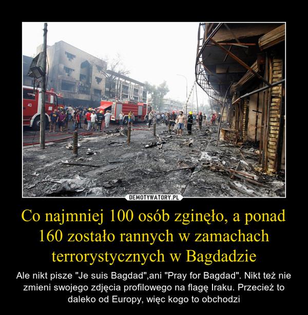 """Co najmniej 100 osób zginęło, a ponad 160 zostało rannych w zamachach terrorystycznych w Bagdadzie – Ale nikt pisze """"Je suis Bagdad"""",ani """"Pray for Bagdad"""". Nikt też nie zmieni swojego zdjęcia profilowego na flagę Iraku. Przecież to daleko od Europy, więc kogo to obchodzi"""