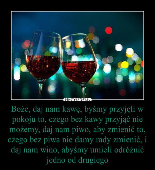 Boże, daj nam kawę, byśmy przyjęli w pokoju to, czego bez kawy przyjąć nie możemy, daj nam piwo, aby zmienić to, czego bez piwa nie damy rady zmienić, i daj nam wino, abyśmy umieli odróżnić jedno od drugiego –
