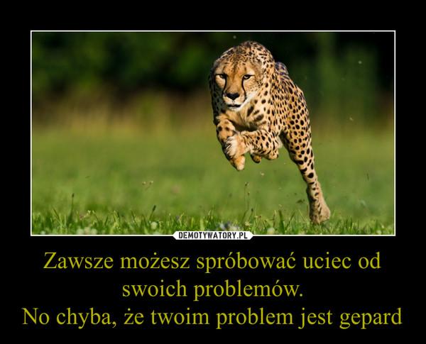 Zawsze możesz spróbować uciec od swoich problemów.No chyba, że twoim problem jest gepard –