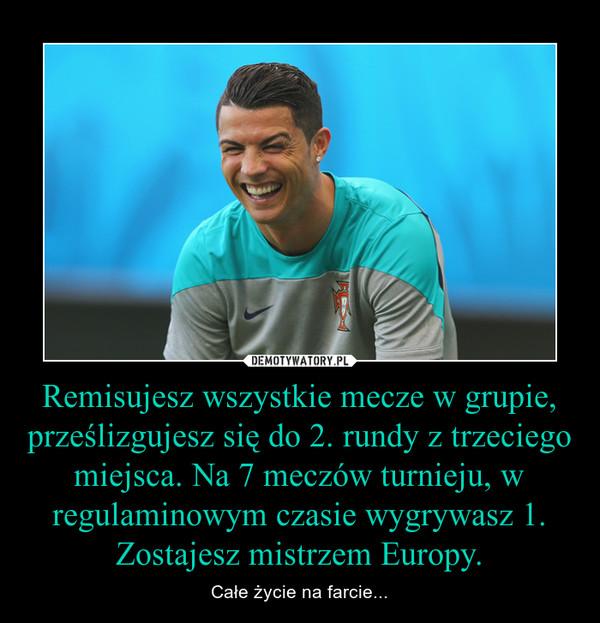 Remisujesz wszystkie mecze w grupie, prześlizgujesz się do 2. rundy z trzeciego miejsca. Na 7 meczów turnieju, w regulaminowym czasie wygrywasz 1. Zostajesz mistrzem Europy. – Całe życie na farcie...