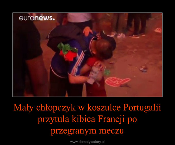 Mały chłopczyk w koszulce Portugalii przytula kibica Francji poprzegranym meczu –