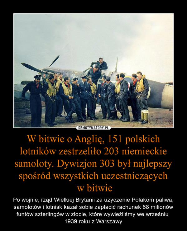 W bitwie o Anglię, 151 polskich lotników zestrzeliło 203 niemieckie samoloty. Dywizjon 303 był najlepszy spośród wszystkich uczestniczących w bitwie – Po wojnie, rząd Wielkiej Brytanii za użyczenie Polakom paliwa, samolotów i lotnisk kazał sobie zapłacić rachunek 68 milionów funtów szterlingów w zlocie, które wywieźliśmy we wrześniu 1939 roku z Warszawy