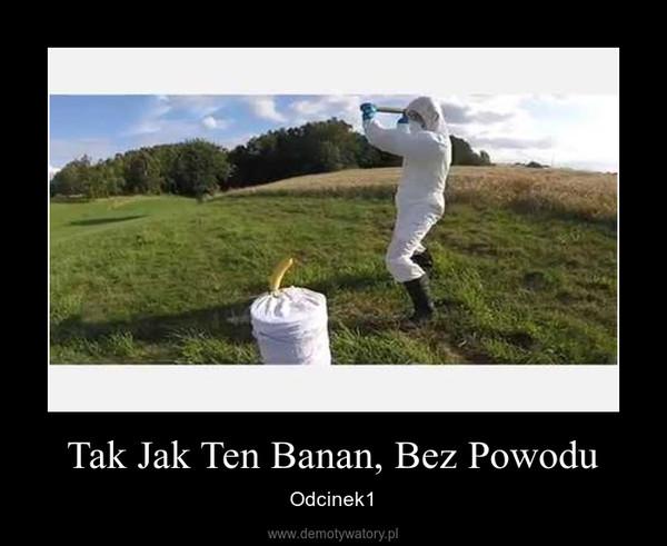 Tak Jak Ten Banan, Bez Powodu – Odcinek1