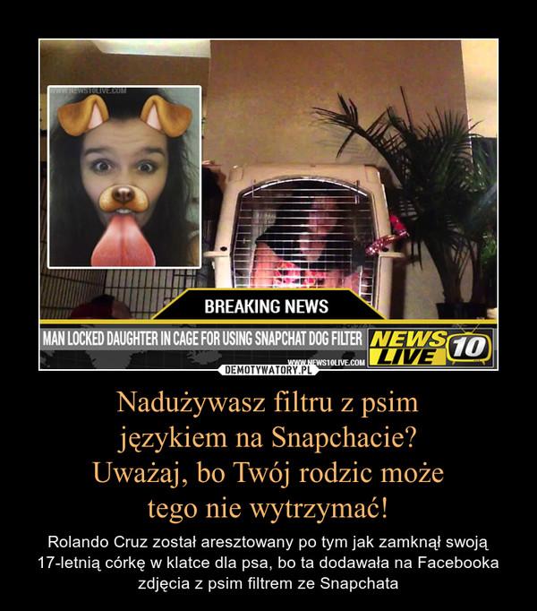 Nadużywasz filtru z psimjęzykiem na Snapchacie?Uważaj, bo Twój rodzic możetego nie wytrzymać! – Rolando Cruz został aresztowany po tym jak zamknął swoją 17-letnią córkę w klatce dla psa, bo ta dodawała na Facebooka zdjęcia z psim filtrem ze Snapchata