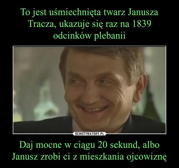 Daj mocne w ciągu 20 sekund, albo Janusz zrobi ci z mieszkania ojcowiznę –