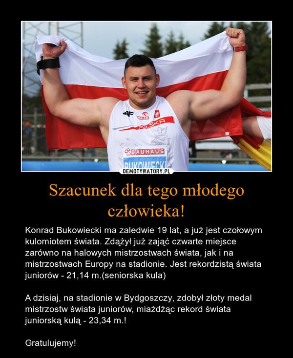Szacunek dla tego młodego człowieka! – Konrad Bukowiecki ma zaledwie 19 lat, a już jest czołowym kulomiotem świata. Zdążył już zająć czwarte miejsce zarówno na halowych mistrzostwach świata, jak i na mistrzostwach Europy na stadionie. Jest rekordzistą świata juniorów - 21,14 m.(seniorska kula)A dzisiaj, na stadionie w Bydgoszczy, zdobył złoty medal mistrzostw świata juniorów, miażdżąc rekord świata juniorską kulą - 23,34 m.!Gratulujemy!