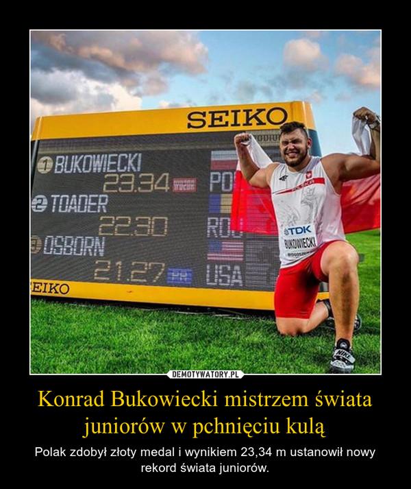 Konrad Bukowiecki mistrzem świata juniorów w pchnięciu kulą – Polak zdobył złoty medal i wynikiem 23,34 m ustanowił nowy rekord świata juniorów.