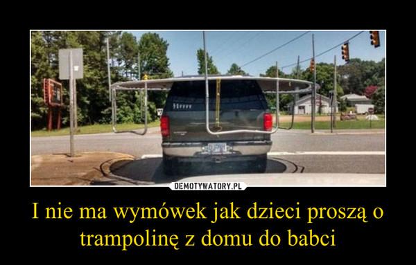 I nie ma wymówek jak dzieci proszą o trampolinę z domu do babci –