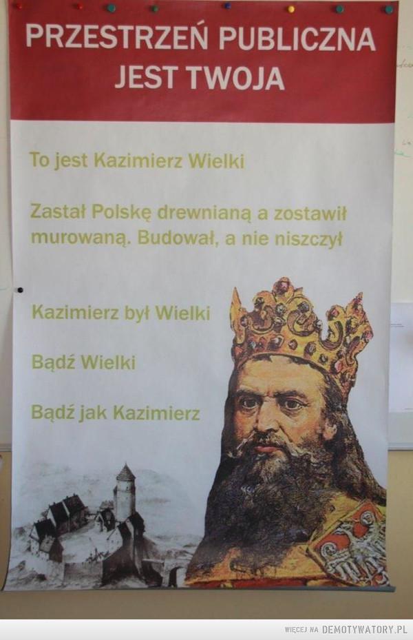 Jak zostać królem –  PRZESTRZEŃ PUBLICZNAJEST TWOJATo jest Kazimierz WielkiZastał Polskę drewnianą a zostawił murowaną. Budował, a nie niszczyłKazimierz był WielkiBądź WielkiBądź jak Kazimierz