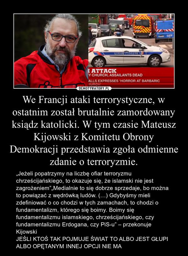 """We Francji ataki terrorystyczne, w ostatnim został brutalnie zamordowany ksiądz katolicki. W tym czasie Mateusz Kijowski z Komitetu Obrony Demokracji przedstawia zgoła odmienne zdanie o terroryzmie. – """"Jeżeli popatrzymy na liczbę ofiar terroryzmu chrześcijańskiego, to okazuje się, że islamski nie jest zagrożeniem""""""""Medialnie to się dobrze sprzedaje, bo można to powiązać z wędrówką ludów. (…) Gdybyśmy mieli zdefiniować o co chodzi w tych zamachach, to chodzi o fundamentalizm, którego się boimy. Boimy się fundamentalizmu islamskiego, chrześcijańskiego, czy fundamentalizmu Erdogana, czy PiS-u"""" – przekonuje KijowskiJEŚLI KTOŚ TAK POJMUJE ŚWIAT TO ALBO JEST GŁUPI ALBO OPĘTANYM INNEJ OPCJI NIE MA"""