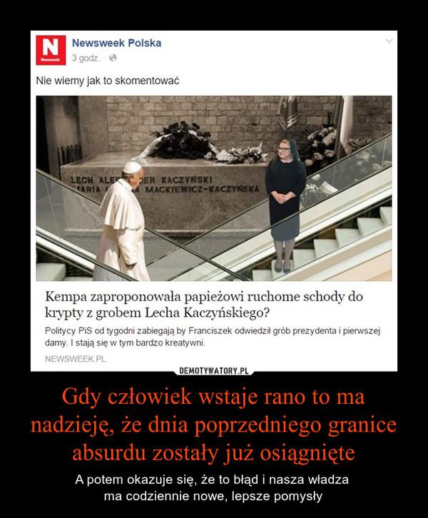 Gdy człowiek wstaje rano to ma nadzieję, że dnia poprzedniego granice absurdu zostały już osiągnięte – A potem okazuje się, że to błąd i nasza władza ma codziennie nowe, lepsze pomysły Kempa zaproponowała papieżowi ruchome schody do krypty z grobem Lecha Kaczyńskiego?Politycy PiS od tygodni zabiegają by Franciszek odwiedził grób prezydenta i pierwszej damy. I stają się w tym bardzo kreatywni.