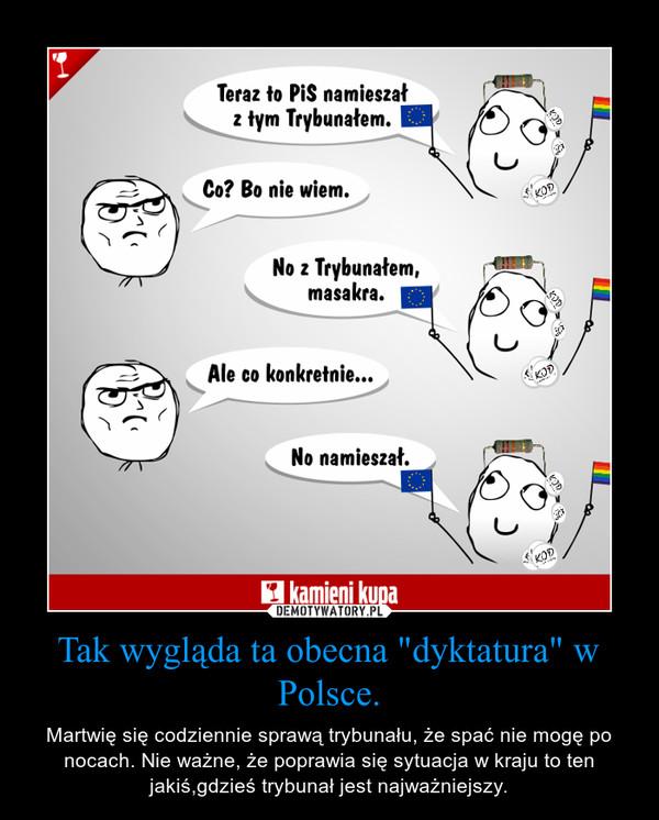 """Tak wygląda ta obecna """"dyktatura"""" w Polsce. – Martwię się codziennie sprawą trybunału, że spać nie mogę po nocach. Nie ważne, że poprawia się sytuacja w kraju to ten jakiś,gdzieś trybunał jest najważniejszy."""