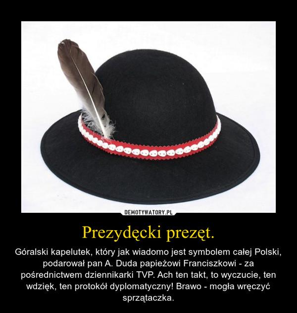 Prezydęcki prezęt. – Góralski kapelutek, który jak wiadomo jest symbolem całej Polski, podarował pan A. Duda papieżowi Franciszkowi - za pośrednictwem dziennikarki TVP. Ach ten takt, to wyczucie, ten wdzięk, ten protokół dyplomatyczny! Brawo - mogła wręczyć sprzątaczka.