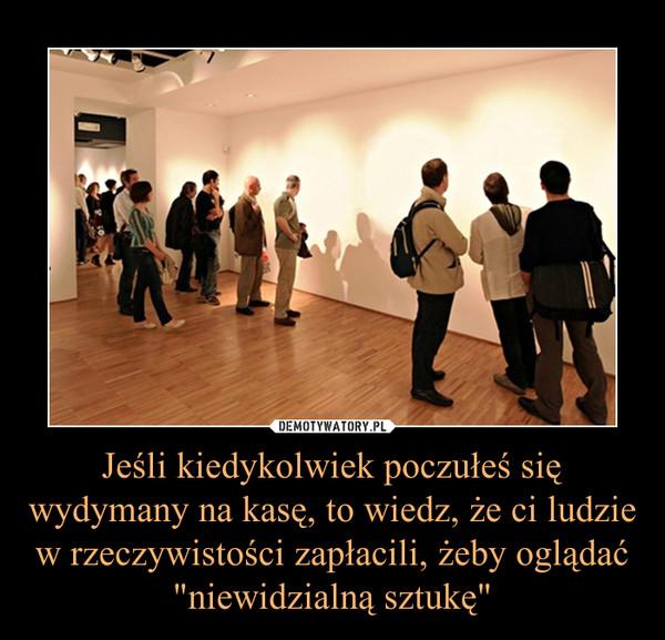 """Jeśli kiedykolwiek poczułeś się wydymany na kasę, to wiedz, że ci ludzie w rzeczywistości zapłacili, żeby oglądać """"niewidzialną sztukę"""" –"""