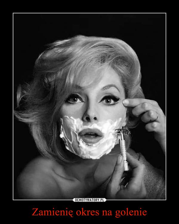 Zamienię okres na golenie –