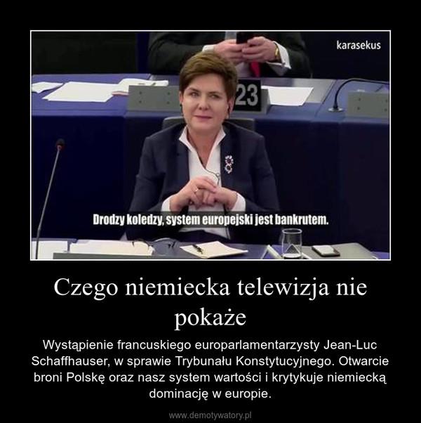Czego niemiecka telewizja nie pokaże – Wystąpienie francuskiego europarlamentarzysty Jean-Luc Schaffhauser, w sprawie Trybunału Konstytucyjnego. Otwarcie broni Polskę oraz nasz system wartości i krytykuje niemiecką dominację w europie.